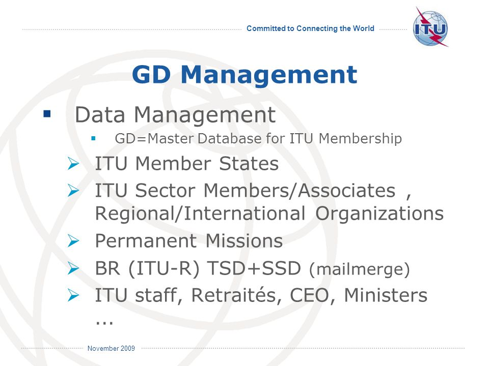 Committed to Connecting the World International Telecommunication Union November 2009 GD Management  Data Management  GD=Master Database for ITU Membership  ITU Member States  ITU Sector Members/Associates, Regional/International Organizations  Permanent Missions  BR (ITU-R) TSD+SSD (mailmerge)  ITU staff, Retraités, CEO, Ministers...