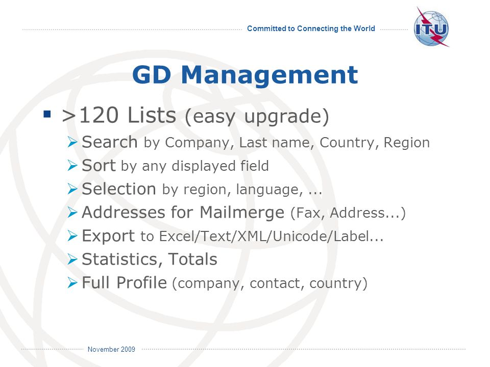 Committed to Connecting the World International Telecommunication Union November 2009 GD Management  >120 Lists (easy upgrade)  Search by Company, Last name, Country, Region  Sort by any displayed field  Selection by region, language,...