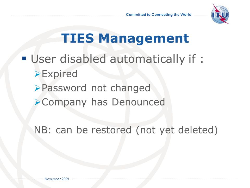 Committed to Connecting the World International Telecommunication Union November 2009 TIES Management  User disabled automatically if :  Expired  Password not changed  Company has Denounced NB: can be restored (not yet deleted)