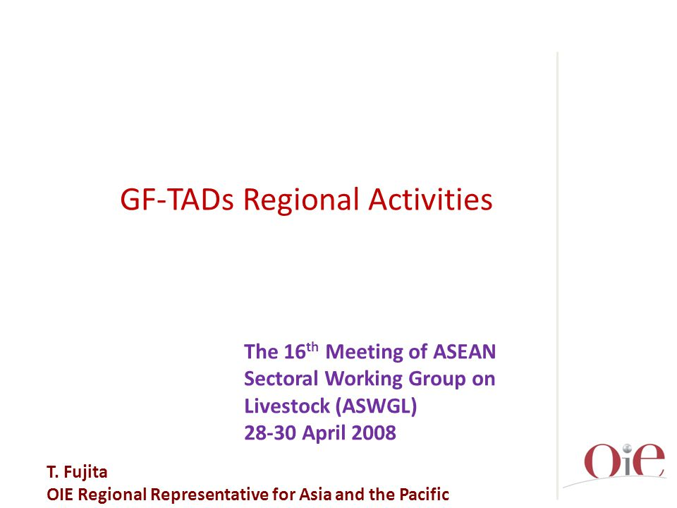 GF-TADs  GF-TADs: FAO/OIE Global Framework for progressive control of Transboundary Animal Diseases  Forum for Regional alliance and Partnerships, Capacity building and Support to the National project formulation RSUs  Regional Specialized Organinzations (RSOs; ASEAN, SAARC, SPC) and Regional Support Units (RSUs)  Epidemiological network and Laboratory network HPAI, FMD, CSF HPAI, FMD, PPR  Priority Diseases; HPAI, FMD, CSF in ASEAN, SPC and HPAI, FMD, PPR in SAARC  OIE Asia-Pacific  OIE Asia-Pacific – Permanent Secretariat for Regional GF-TADs Steering Committee in Asia and the Pacific
