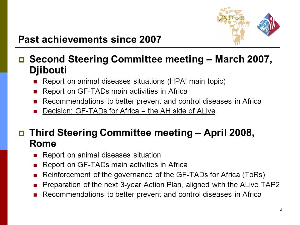 3 Past achievements since 2007  Second Steering Committee meeting – March 2007, Djibouti Report on animal diseases situations (HPAI main topic) Report on GF-TADs main activities in Africa Recommendations to better prevent and control diseases in Africa Decision: GF-TADs for Africa = the AH side of ALive  Third Steering Committee meeting – April 2008, Rome Report on animal diseases situation Report on GF-TADs main activities in Africa Reinforcement of the governance of the GF-TADs for Africa (ToRs) Preparation of the next 3-year Action Plan, aligned with the ALive TAP2 Recommendations to better prevent and control diseases in Africa