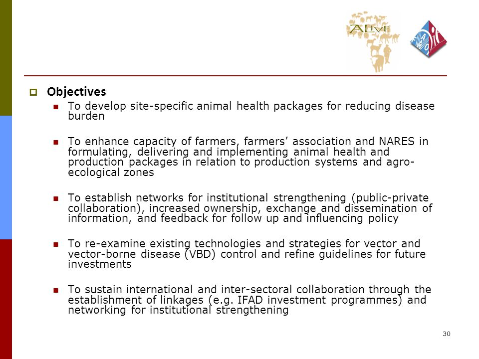 30  Objectives To develop site-specific animal health packages for reducing disease burden To enhance capacity of farmers, farmers' association and NARES in formulating, delivering and implementing animal health and production packages in relation to production systems and agro- ecological zones To establish networks for institutional strengthening (public-private collaboration), increased ownership, exchange and dissemination of information, and feedback for follow up and influencing policy To re-examine existing technologies and strategies for vector and vector-borne disease (VBD) control and refine guidelines for future investments To sustain international and inter-sectoral collaboration through the establishment of linkages (e.g.