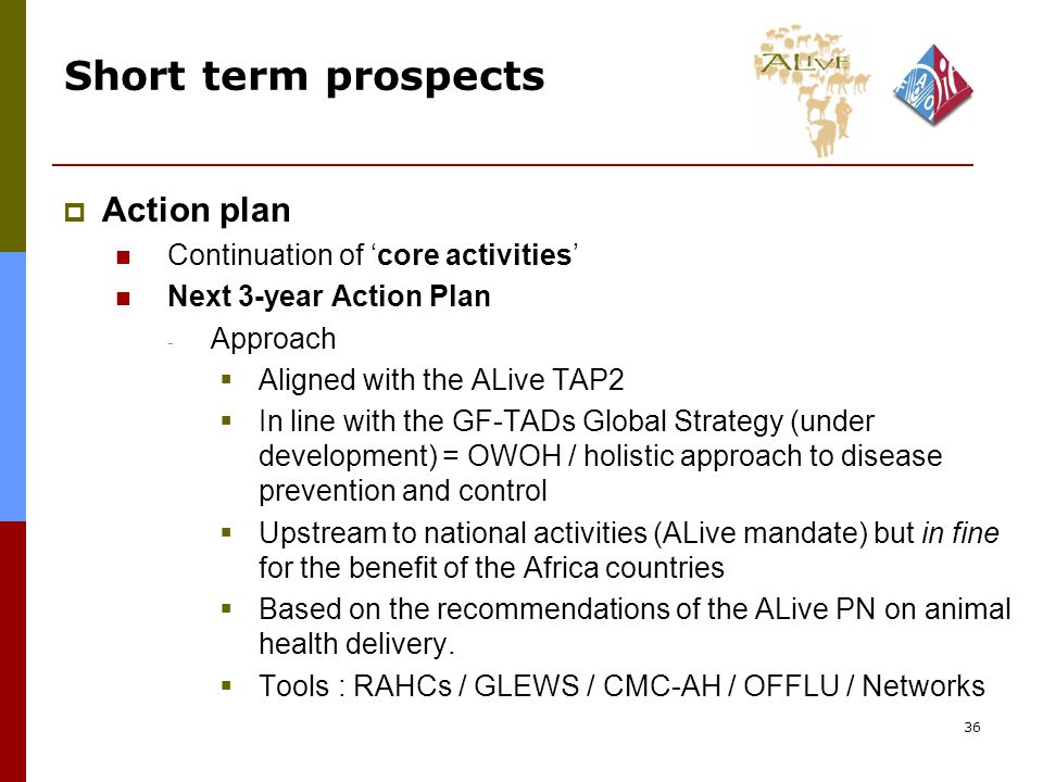 36 Short term prospects  Action plan Continuation of 'core activities' Next 3-year Action Plan - Approach  Aligned with the ALive TAP2  In line with the GF-TADs Global Strategy (under development) = OWOH / holistic approach to disease prevention and control  Upstream to national activities (ALive mandate) but in fine for the benefit of the Africa countries  Based on the recommendations of the ALive PN on animal health delivery.