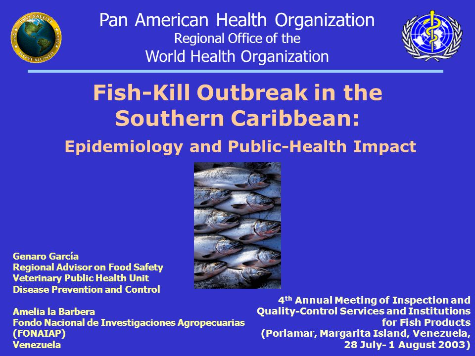 Genaro García Regional Advisor on Food Safety Veterinary Public Health Unit Disease Prevention and Control Amelia la Barbera Fondo Nacional de Investigaciones Agropecuarias (FONAIAP) Venezuela 4 th Annual Meeting of Inspection and Quality-Control Services and Institutions for Fish Products (Porlamar, Margarita Island, Venezuela, 28 July- 1 August 2003) Pan American Health Organization Regional Office of the World Health Organization Fish-Kill Outbreak in the Southern Caribbean: Epidemiology and Public-Health Impact
