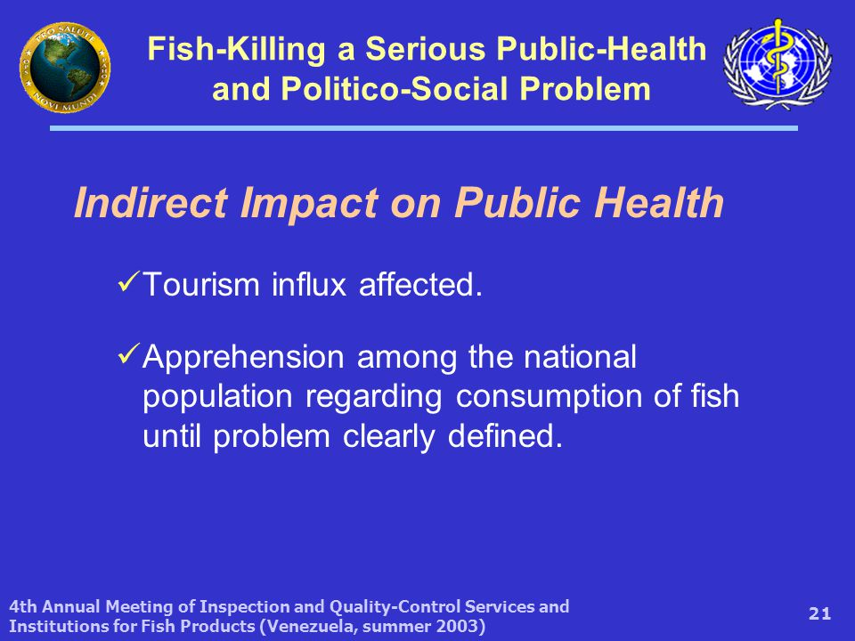 4th Annual Meeting of Inspection and Quality-Control Services and Institutions for Fish Products (Venezuela, summer 2003) 21 Fish-Killing a Serious Public-Health and Politico-Social Problem Indirect Impact on Public Health Tourism influx affected.