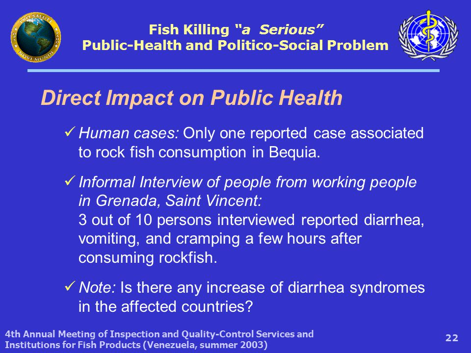 4th Annual Meeting of Inspection and Quality-Control Services and Institutions for Fish Products (Venezuela, summer 2003) 22 Direct Impact on Public Health Human cases: Only one reported case associated to rock fish consumption in Bequia.