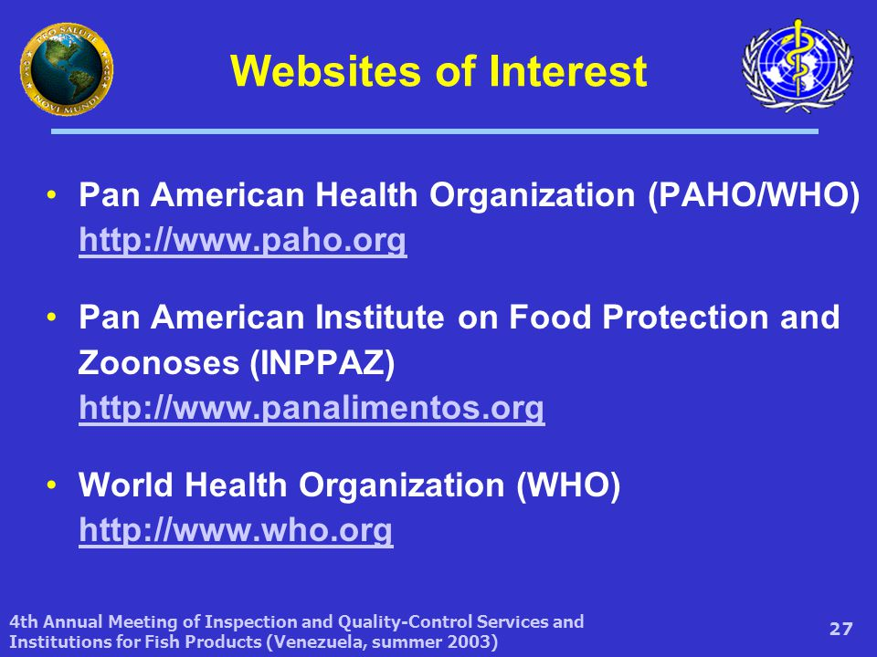 4th Annual Meeting of Inspection and Quality-Control Services and Institutions for Fish Products (Venezuela, summer 2003) 27 Websites of Interest Pan American Health Organization (PAHO/WHO) http://www.paho.org http://www.paho.org Pan American Institute on Food Protection and Zoonoses (INPPAZ) http://www.panalimentos.org http://www.panalimentos.org World Health Organization (WHO) http://www.who.org http://www.who.org