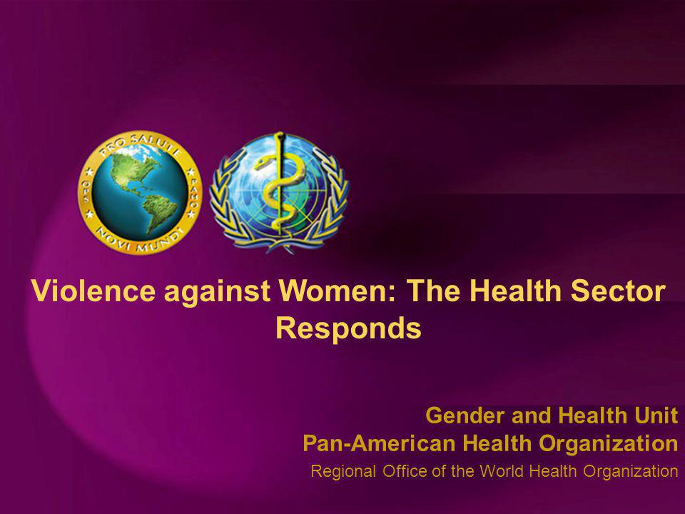 Gender and Health Unit Pan-American Health Organization Regional Office of the World Health Organization Violence against Women: The Health Sector Responds