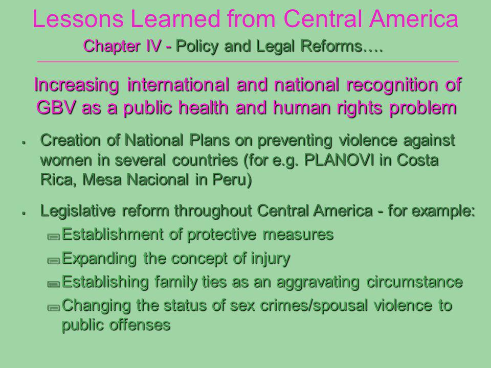 Lessons Learned from Central America Increasing international and national recognition of GBV as a public health and human rights problem Increasing international and national recognition of GBV as a public health and human rights problem Chapter IV - Policy and Legal Reforms….