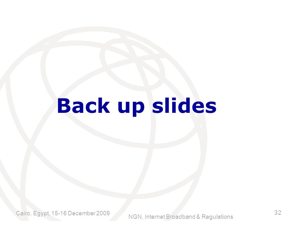 NGN, Internet Broadband & Regulations Back up slides 32 Cairo, Egypt, December 2009