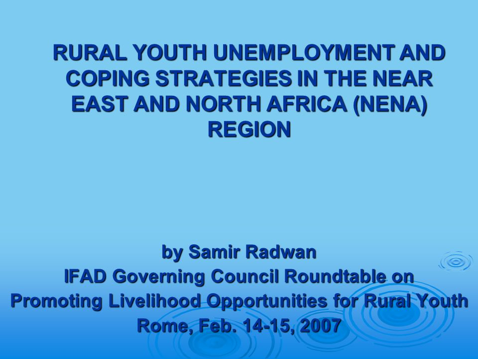 RURAL YOUTH UNEMPLOYMENT AND COPING STRATEGIES IN THE NEAR EAST AND NORTH AFRICA (NENA) REGION by Samir Radwan IFAD Governing Council Roundtable on Promoting Livelihood Opportunities for Rural Youth Rome, Feb.