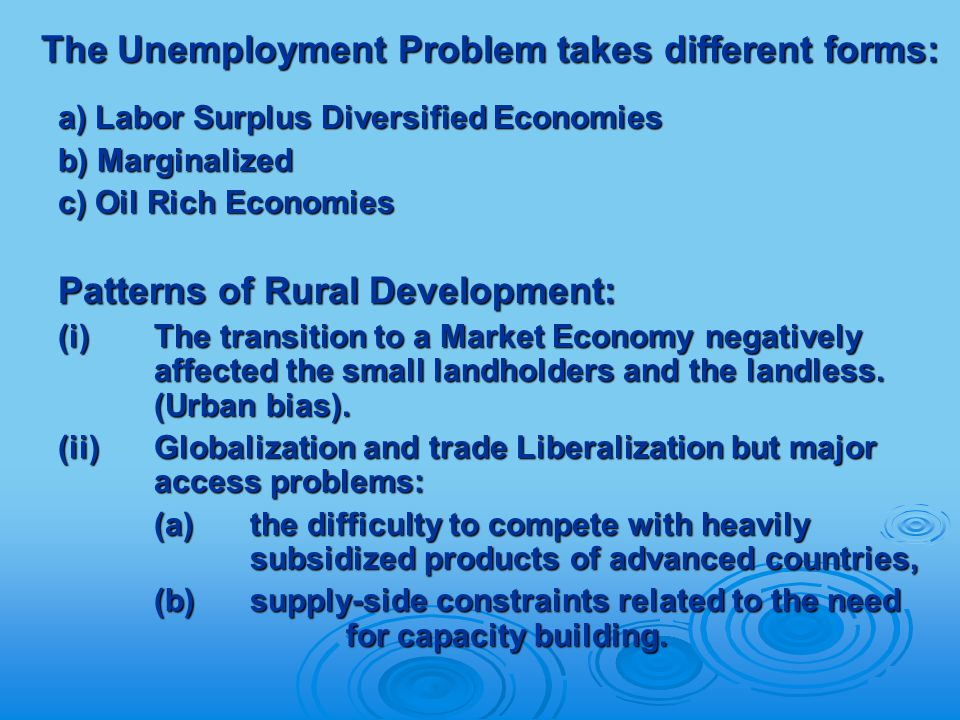 The Unemployment Problem takes different forms: The Unemployment Problem takes different forms: a) Labor Surplus Diversified Economies b) Marginalized c) Oil Rich Economies Patterns of Rural Development: (i) The transition to a Market Economy negatively affected the small landholders and the landless.