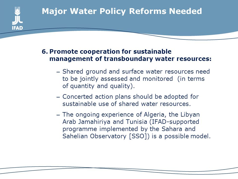 Major Water Policy Reforms Needed 6.Promote cooperation for sustainable management of transboundary water resources: – Shared ground and surface water resources need to be jointly assessed and monitored (in terms of quantity and quality).