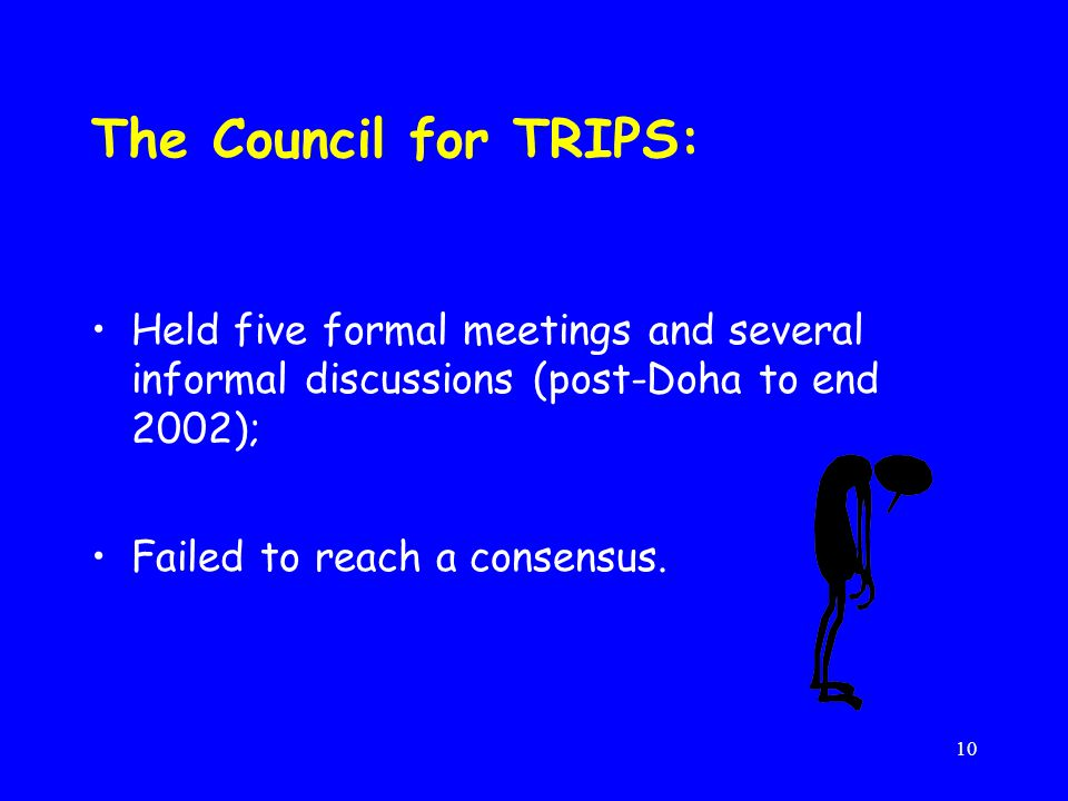 10 The Council for TRIPS: Held five formal meetings and several informal discussions (post-Doha to end 2002); Failed to reach a consensus.