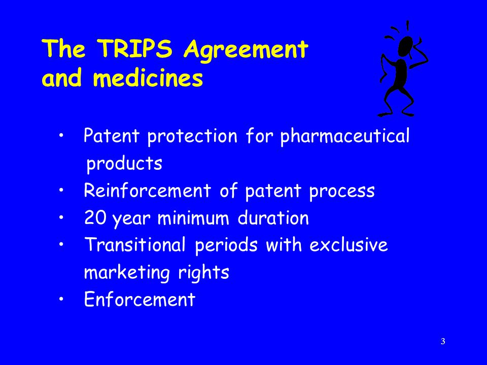3 The TRIPS Agreement and medicines Patent protection for pharmaceutical products Reinforcement of patent process 20 year minimum duration Transitional periods with exclusive marketing rights Enforcement