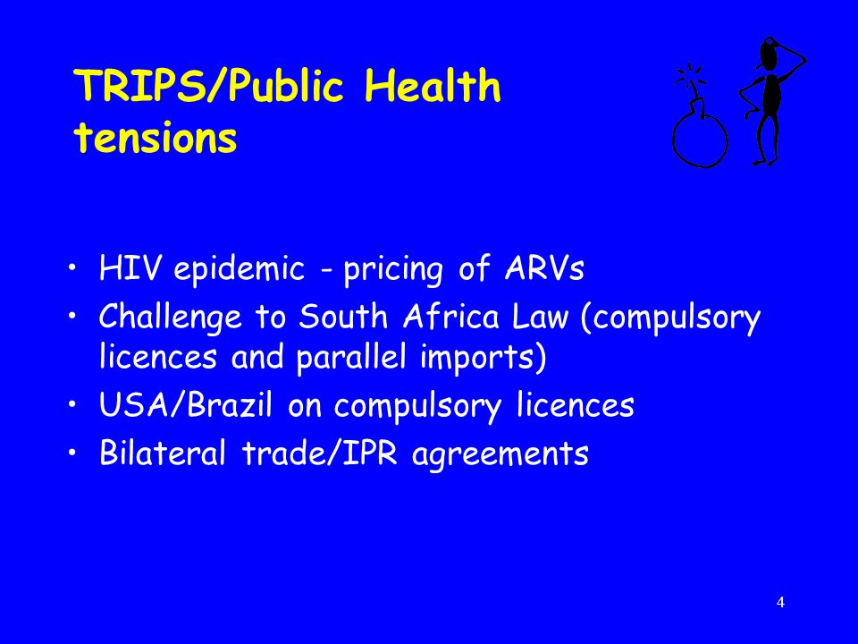 4 TRIPS/Public Health tensions HIV epidemic - pricing of ARVs Challenge to South Africa Law (compulsory licences and parallel imports) USA/Brazil on compulsory licences Bilateral trade/IPR agreements