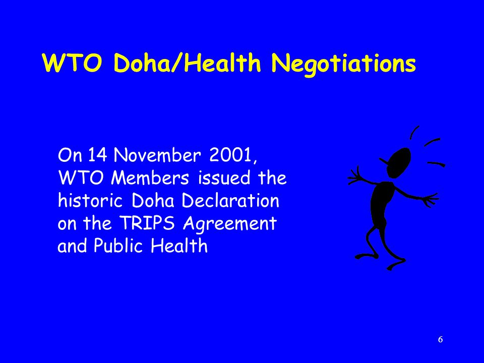 6 WTO Doha/Health Negotiations On 14 November 2001, WTO Members issued the historic Doha Declaration on the TRIPS Agreement and Public Health