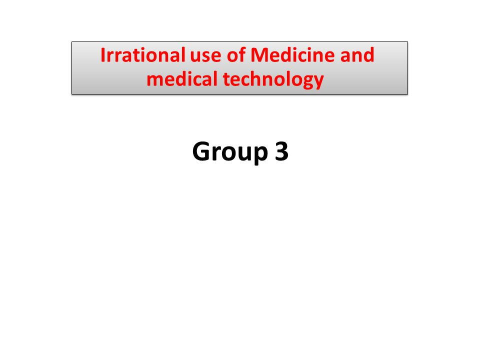 Group 3 Irrational use of Medicine and medical technology