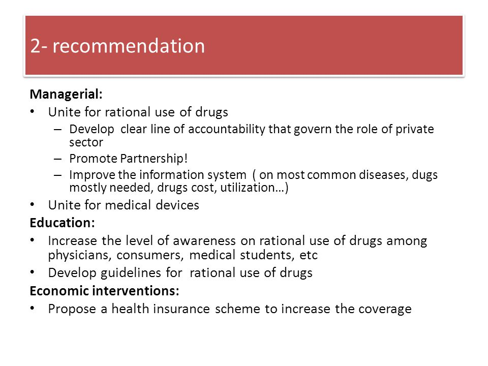 2- recommendation Managerial: Unite for rational use of drugs – Develop clear line of accountability that govern the role of private sector – Promote