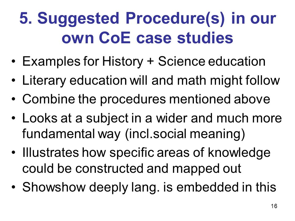 16 5. Suggested Procedure(s) in our own CoE case studies Examples for History + Science education Literary education will and math might follow Combin
