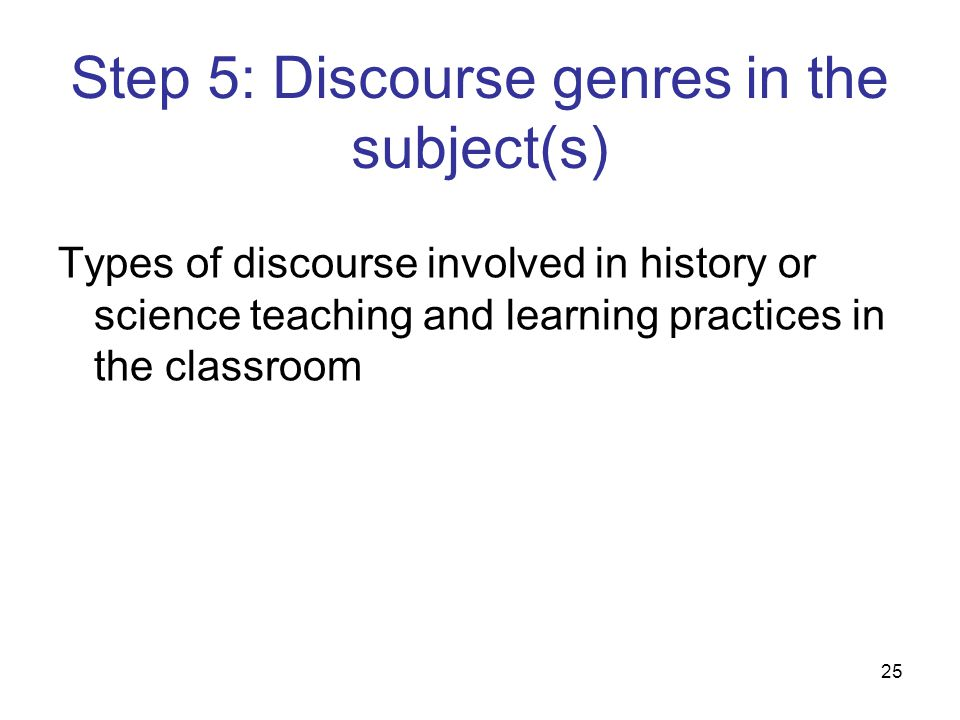 25 Step 5: Discourse genres in the subject(s) Types of discourse involved in history or science teaching and learning practices in the classroom