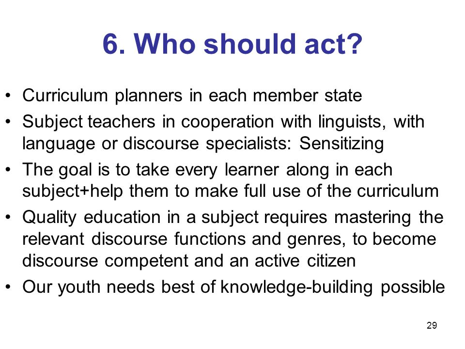 29 6. Who should act? Curriculum planners in each member state Subject teachers in cooperation with linguists, with language or discourse specialists: