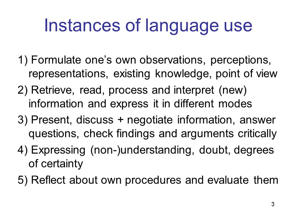 3 Instances of language use 1) Formulate one's own observations, perceptions, representations, existing knowledge, point of view 2) Retrieve, read, pr
