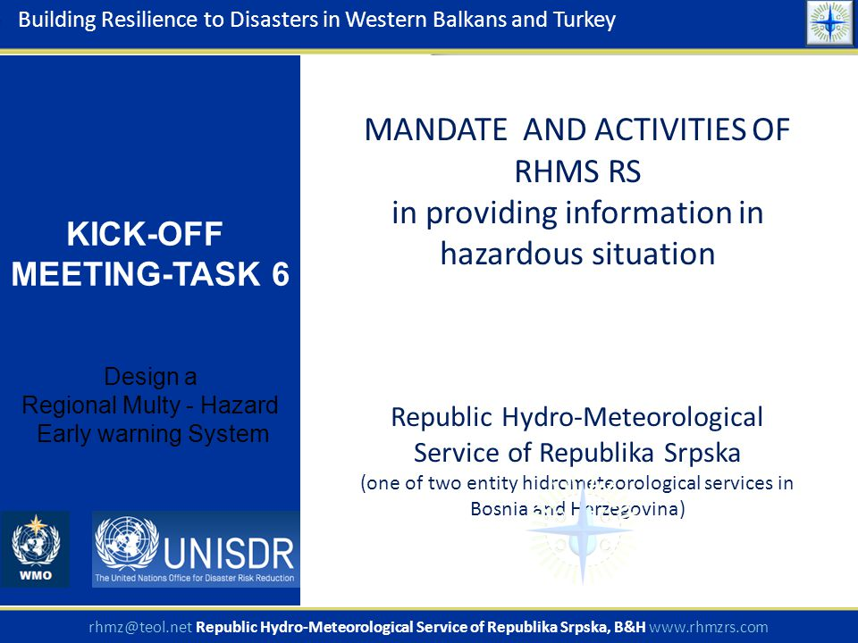 MANDATE AND ACTIVITIES OF RHMS RS in providing information in hazardous situation Republic Hydro-Meteorological Service of Republika Srpska (one of two entity hidrometeorological services in Bosnia and Herzegovina) Building Resilience to Disasters in Western Balkans and Turkey KICK-OFF MEETING-TASK 6 Design a Regional Multy - Hazard Early warning System rhmz@teol.net Republic Hydro-Meteorological Service of Republika Srpska, B&H www.rhmzrs.com