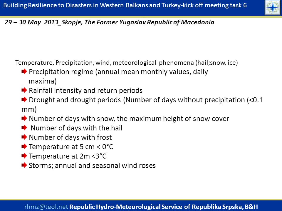 Temperature, Precipitation, wind, meteorological phenomena (hail;snow, ice) Precipitation regime (annual mean monthly values, daily maxima) Rainfall intensity and return periods Drought and drought periods (Number of days without precipitation (<0.1 mm) Number of days with snow, the maximum height of snow cover Number of days with the hail Number of days with frost Temperature at 5 cm < 0°C Temperature at 2m <3°C Storms; annual and seasonal wind roses rhmz@teol.net Republic Hydro-Meteorological Service of Republika Srpska, B&H www.rhmzrs.com Building Resilience to Disasters in Western Balkans and Turkey-kick off meeting task 6 29 – 30 May 2013_Skopje, The Former Yugoslav Republic of Macedonia