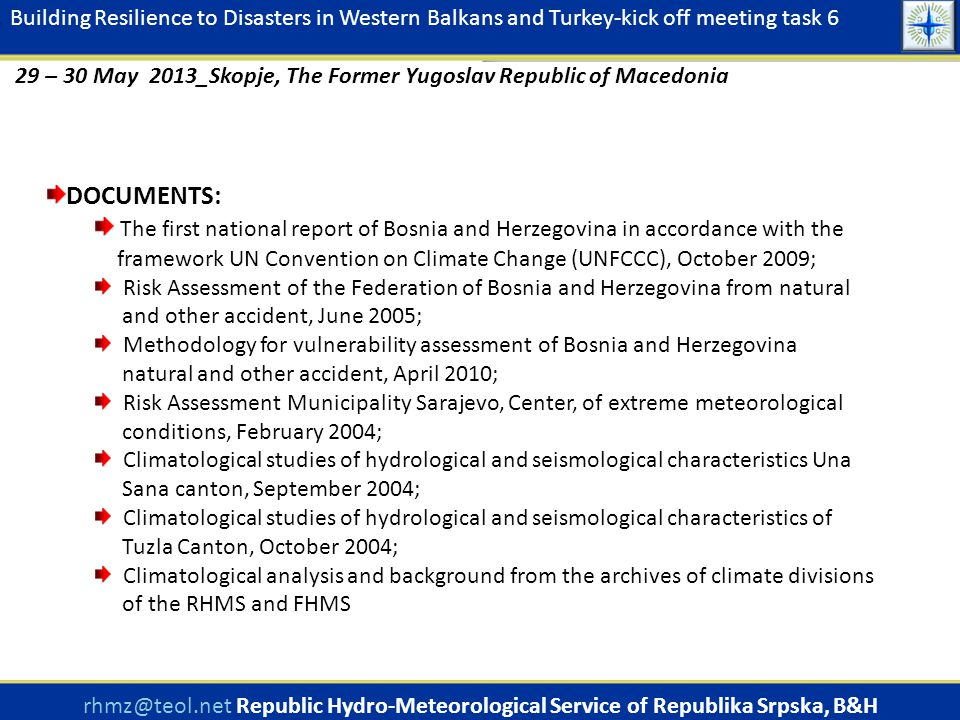 DOCUMENTS: The first national report of Bosnia and Herzegovina in accordance with the framework UN Convention on Climate Change (UNFCCC), October 2009; Risk Assessment of the Federation of Bosnia and Herzegovina from natural and other accident, June 2005; Methodology for vulnerability assessment of Bosnia and Herzegovina natural and other accident, April 2010; Risk Assessment Municipality Sarajevo, Center, of extreme meteorological conditions, February 2004; Climatological studies of hydrological and seismological characteristics Una Sana canton, September 2004; Climatological studies of hydrological and seismological characteristics of Tuzla Canton, October 2004; Climatological analysis and background from the archives of climate divisions of the RHMS and FHMS rhmz@teol.net Republic Hydro-Meteorological Service of Republika Srpska, B&H www.rhmzrs.com Building Resilience to Disasters in Western Balkans and Turkey-kick off meeting task 6 29 – 30 May 2013_Skopje, The Former Yugoslav Republic of Macedonia