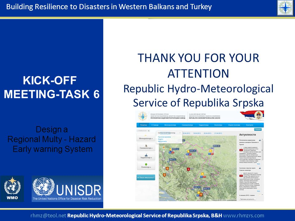 THANK YOU FOR YOUR ATTENTION Republic Hydro-Meteorological Service of Republika Srpska Building Resilience to Disasters in Western Balkans and Turkey KICK-OFF MEETING-TASK 6 Design a Regional Multy - Hazard Early warning System rhmz@teol.net Republic Hydro-Meteorological Service of Republika Srpska, B&H www.rhmzrs.com