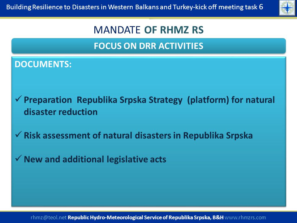 Building Resilience to Disasters in Western Balkans and Turkey-kick off meeting task 6 rhmz@teol.net Republic Hydro-Meteorological Service of Republika Srpska, B&H www.rhmzrs.com FOCUS ON RISK ASSESSMENT MANDATE OF RHMZ RS RISK ASSESSMENT OF NATURAL DISASTERS IN REPUBLIC OF SRPSKA: document prepared by order of the government implemented through the Ministry of Internal Affairs Civil Protection as part of Ministry is leader, coordinator and responsible institutions for finalization of document document is being finalized: PHASE 1:  Legal framework, mandat, responsibility PHASE 2:  Identification of the elements of vurnerability of water and meteorological hazard, based on analysis of influence to the social community