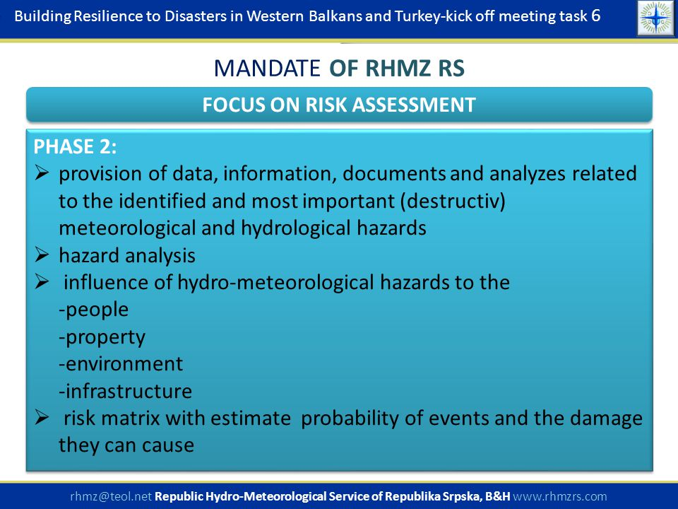Building Resilience to Disasters in Western Balkans and Turkey-kick off meeting task 6 rhmz@teol.net Republic Hydro-Meteorological Service of Republika Srpska, B&H www.rhmzrs.com FOCUS ON RISK ASSESSMENT MANDATE OF RHMZ RS PHASE 2:  provision of data, information, documents and analyzes related to the identified and most important (destructiv) meteorological and hydrological hazards  hazard analysis  influence of hydro-meteorological hazards to the -people -property -environment -infrastructure  risk matrix with estimate probability of events and the damage they can cause