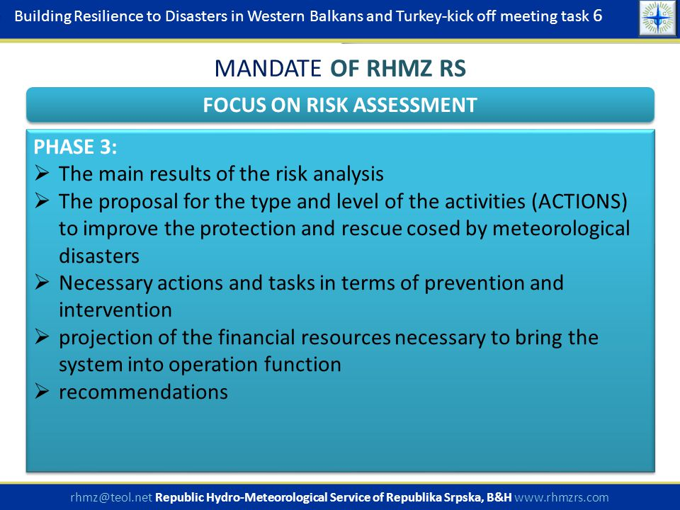Building Resilience to Disasters in Western Balkans and Turkey-kick off meeting task 6 rhmz@teol.net Republic Hydro-Meteorological Service of Republika Srpska, B&H www.rhmzrs.com FOCUS ON RISK ASSESSMENT MANDATE OF RHMZ RS PHASE 3:  The main results of the risk analysis  The proposal for the type and level of the activities (ACTIONS) to improve the protection and rescue cosed by meteorological disasters  Necessary actions and tasks in terms of prevention and intervention  projection of the financial resources necessary to bring the system into operation function  recommendations