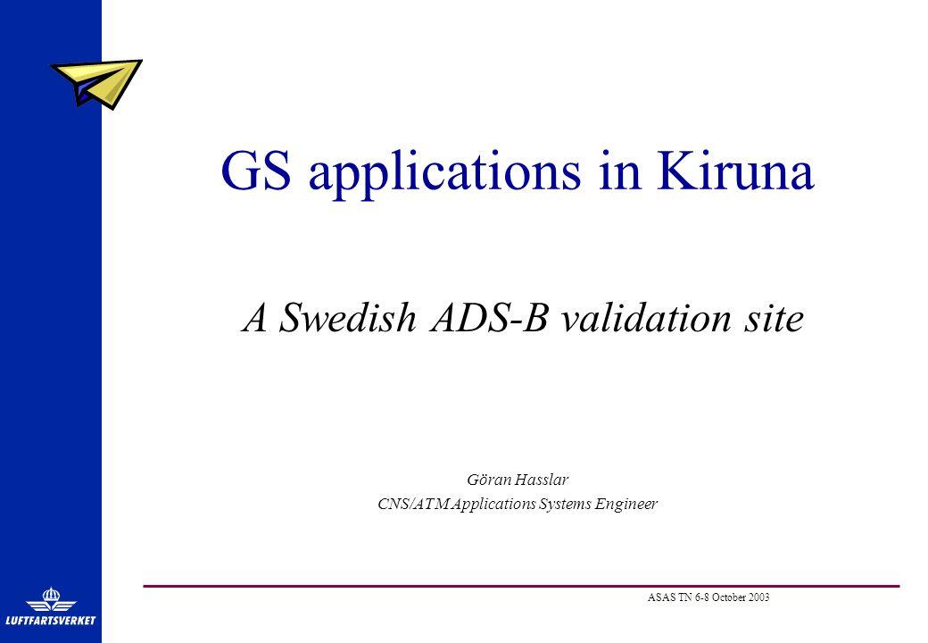 ASAS TN 6-8 October 2003 GS applications in Kiruna A Swedish ADS-B validation site Göran Hasslar CNS/ATM Applications Systems Engineer