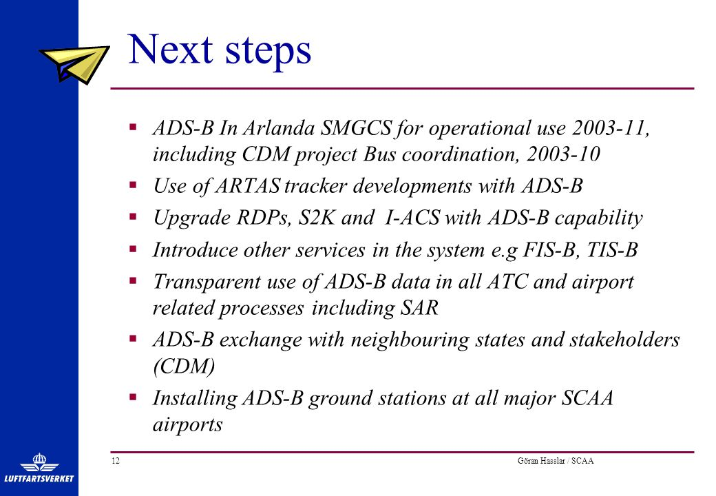 Göran Hasslar / SCAA12 Next steps  ADS-B In Arlanda SMGCS for operational use 2003-11, including CDM project Bus coordination, 2003-10  Use of ARTAS tracker developments with ADS-B  Upgrade RDPs, S2K and I-ACS with ADS-B capability  Introduce other services in the system e.g FIS-B, TIS-B  Transparent use of ADS-B data in all ATC and airport related processes including SAR  ADS-B exchange with neighbouring states and stakeholders (CDM)  Installing ADS-B ground stations at all major SCAA airports