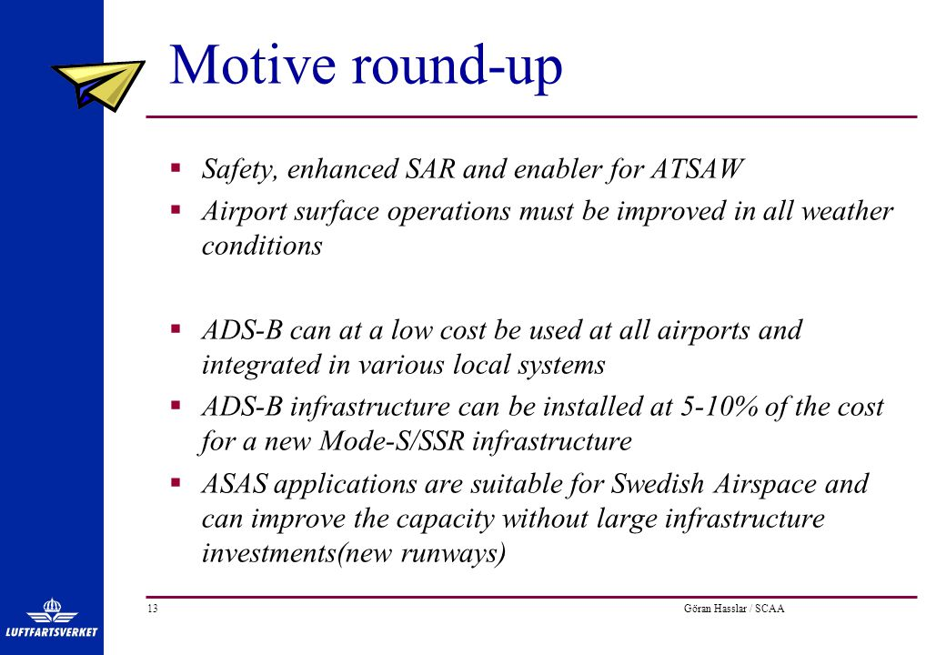 Göran Hasslar / SCAA13 Motive round-up  Safety, enhanced SAR and enabler for ATSAW  Airport surface operations must be improved in all weather conditions  ADS-B can at a low cost be used at all airports and integrated in various local systems  ADS-B infrastructure can be installed at 5-10% of the cost for a new Mode-S/SSR infrastructure  ASAS applications are suitable for Swedish Airspace and can improve the capacity without large infrastructure investments(new runways)