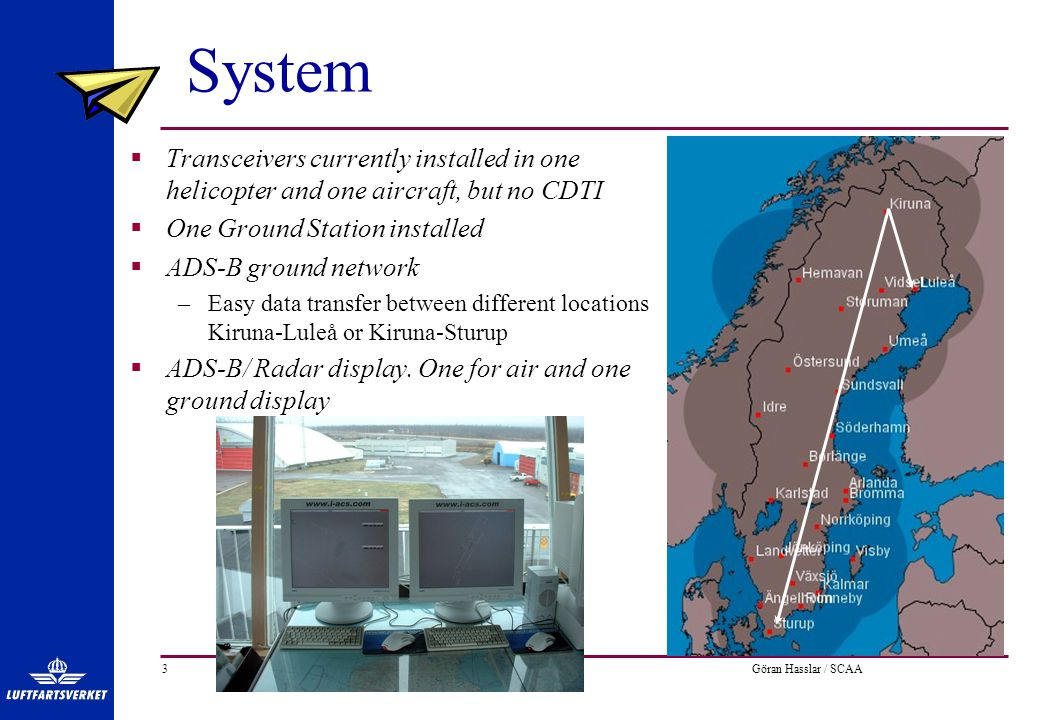 Göran Hasslar / SCAA3 System  Transceivers currently installed in one helicopter and one aircraft, but no CDTI  One Ground Station installed  ADS-B ground network –Easy data transfer between different locations Kiruna-Luleå or Kiruna-Sturup  ADS-B/ Radar display.