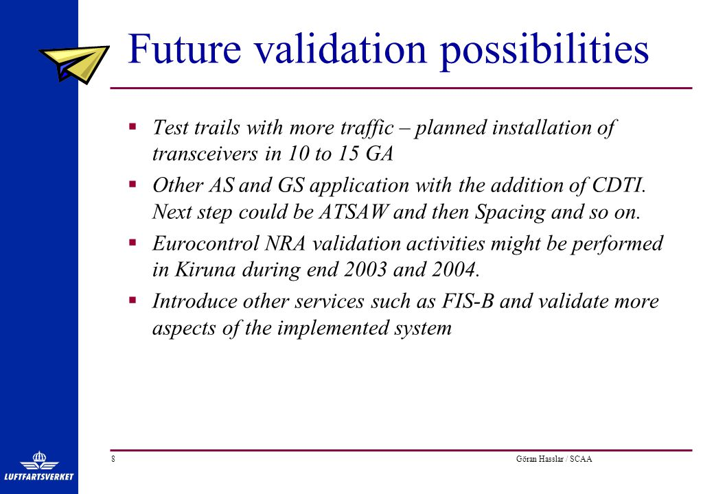 Göran Hasslar / SCAA8 Future validation possibilities  Test trails with more traffic – planned installation of transceivers in 10 to 15 GA  Other AS and GS application with the addition of CDTI.