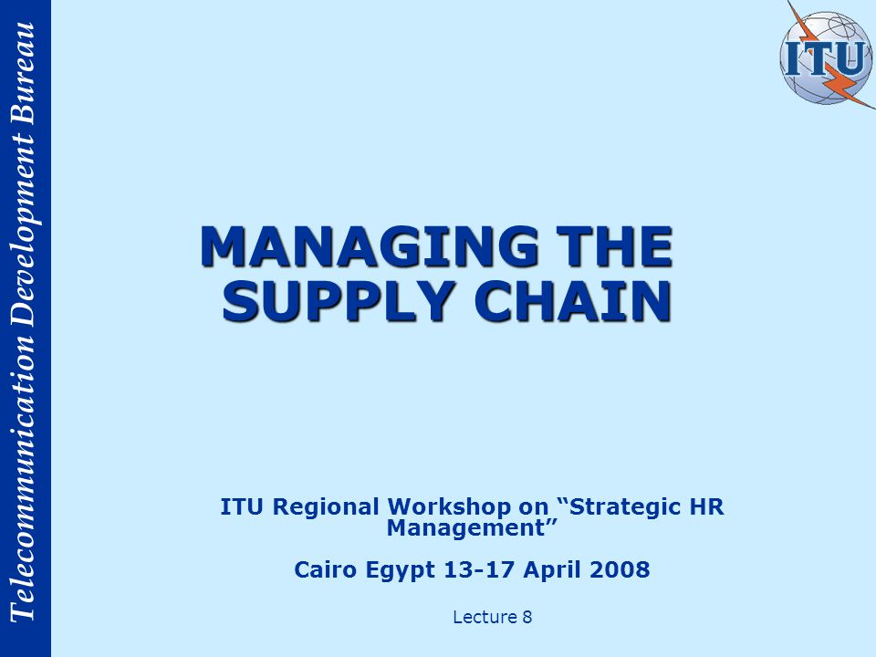 Telecommunication Development Bureau MANAGING THE SUPPLY CHAIN ITU Regional Workshop on Strategic HR Management Cairo Egypt 13-17 April 2008 Lecture 8