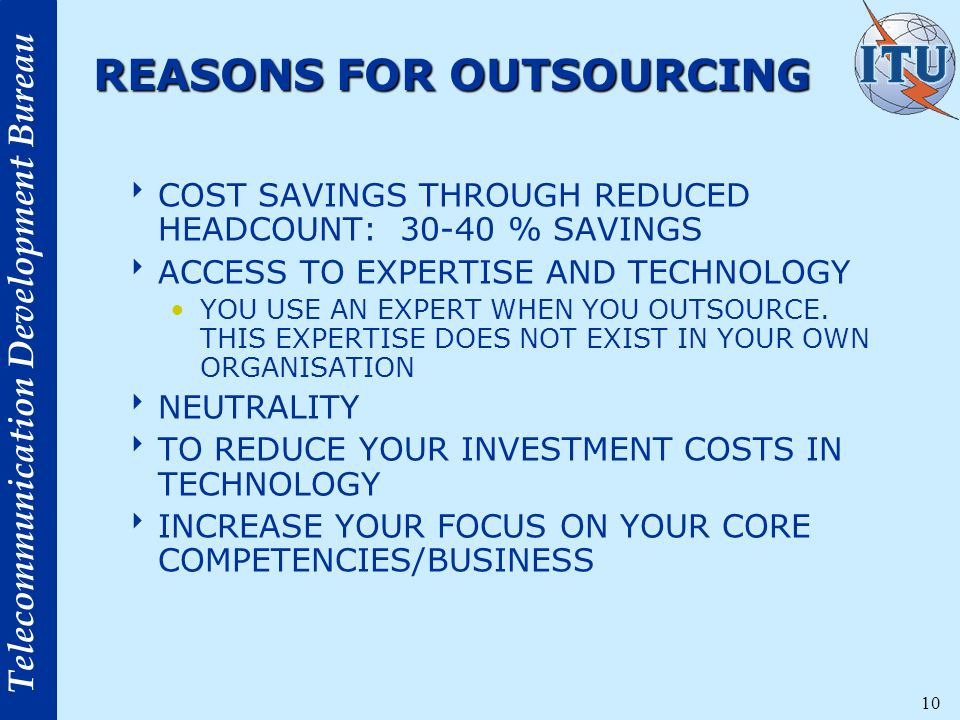 Telecommunication Development Bureau 10 REASONS FOR OUTSOURCING  COST SAVINGS THROUGH REDUCED HEADCOUNT: 30-40 % SAVINGS  ACCESS TO EXPERTISE AND TECHNOLOGY YOU USE AN EXPERT WHEN YOU OUTSOURCE.