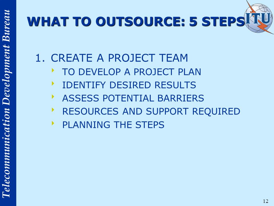 Telecommunication Development Bureau 12 WHAT TO OUTSOURCE: 5 STEPS 1.CREATE A PROJECT TEAM  TO DEVELOP A PROJECT PLAN  IDENTIFY DESIRED RESULTS  ASSESS POTENTIAL BARRIERS  RESOURCES AND SUPPORT REQUIRED  PLANNING THE STEPS