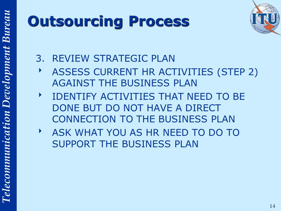 Telecommunication Development Bureau 14 Outsourcing Process 3.REVIEW STRATEGIC PLAN  ASSESS CURRENT HR ACTIVITIES (STEP 2) AGAINST THE BUSINESS PLAN  IDENTIFY ACTIVITIES THAT NEED TO BE DONE BUT DO NOT HAVE A DIRECT CONNECTION TO THE BUSINESS PLAN  ASK WHAT YOU AS HR NEED TO DO TO SUPPORT THE BUSINESS PLAN