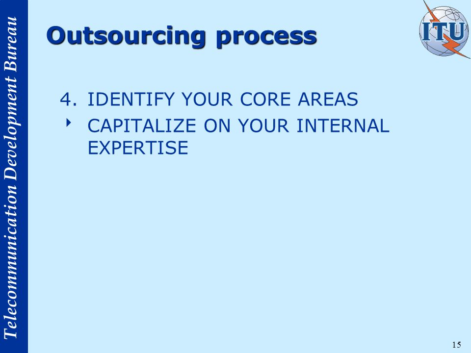 Telecommunication Development Bureau 15 Outsourcing process 4.IDENTIFY YOUR CORE AREAS  CAPITALIZE ON YOUR INTERNAL EXPERTISE