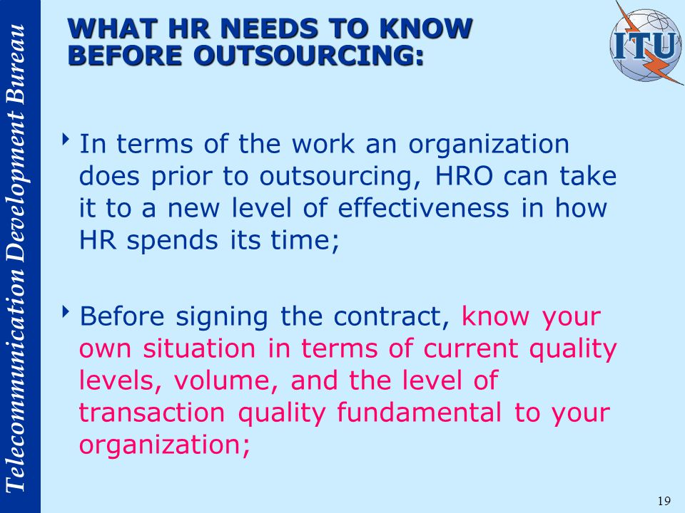 Telecommunication Development Bureau 19 WHAT HR NEEDS TO KNOW BEFORE OUTSOURCING:  In terms of the work an organization does prior to outsourcing, HRO can take it to a new level of effectiveness in how HR spends its time;  Before signing the contract, know your own situation in terms of current quality levels, volume, and the level of transaction quality fundamental to your organization;