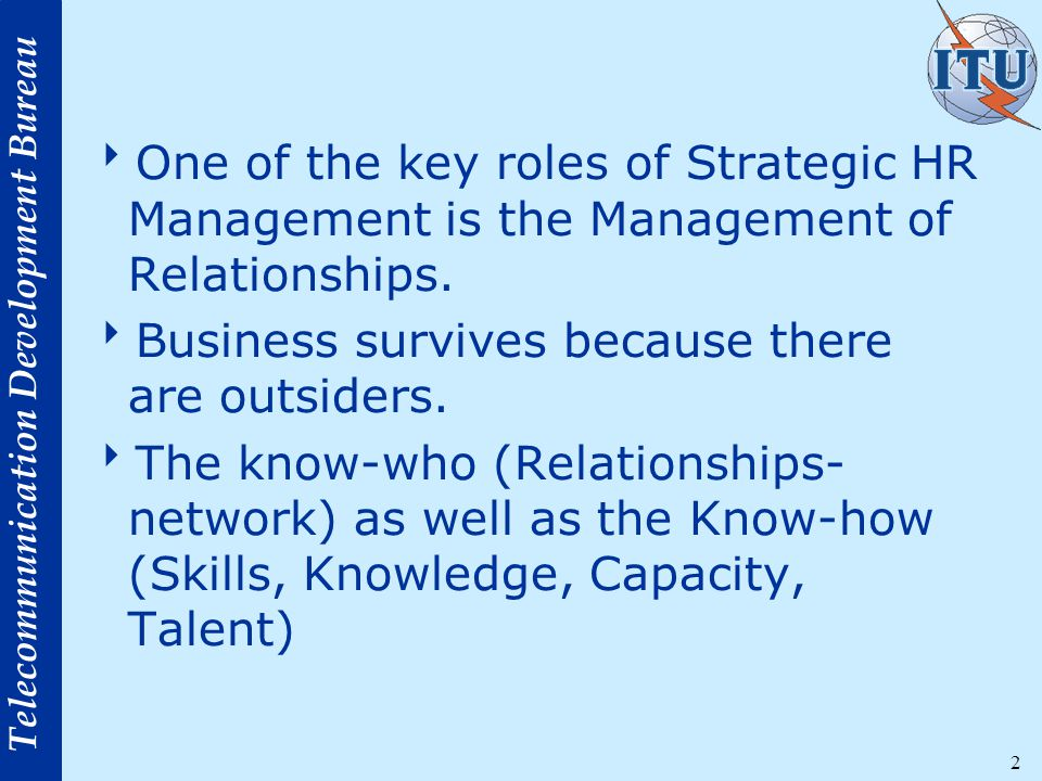 Telecommunication Development Bureau 2  One of the key roles of Strategic HR Management is the Management of Relationships.