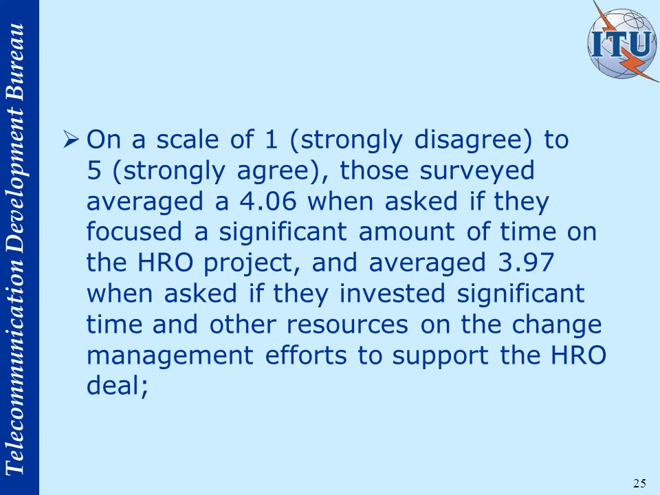 Telecommunication Development Bureau 25  On a scale of 1 (strongly disagree) to 5 (strongly agree), those surveyed averaged a 4.06 when asked if they focused a significant amount of time on the HRO project, and averaged 3.97 when asked if they invested significant time and other resources on the change management efforts to support the HRO deal;