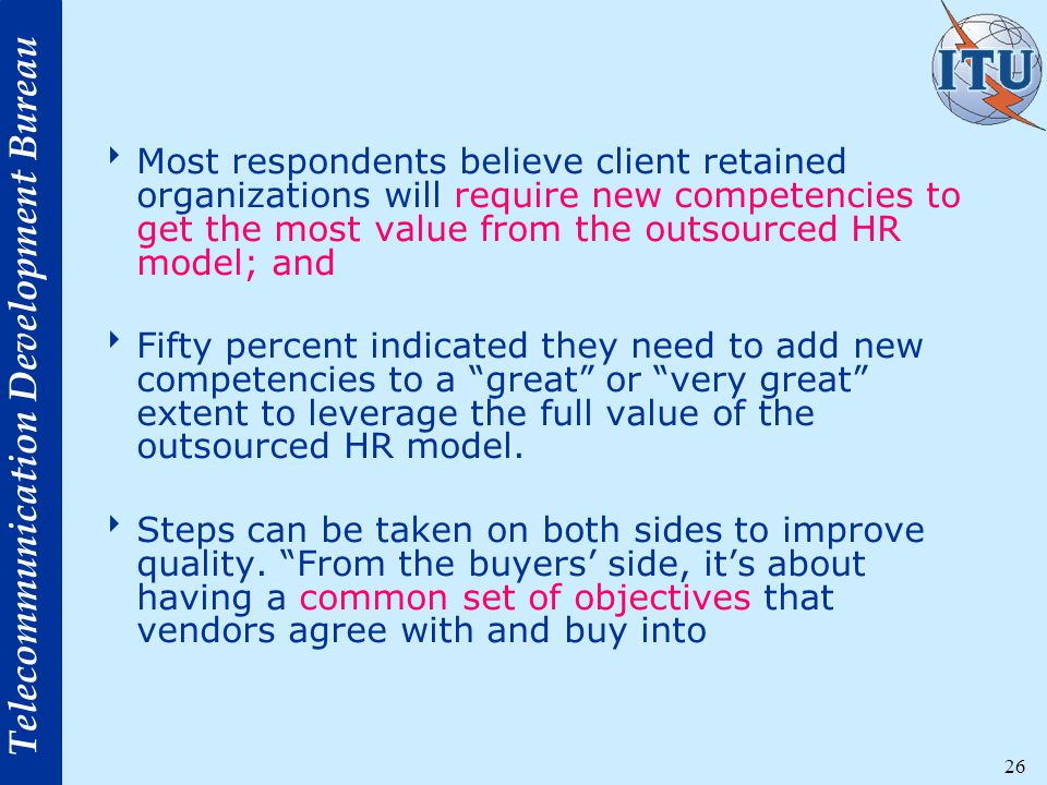 Telecommunication Development Bureau 26  Most respondents believe client retained organizations will require new competencies to get the most value from the outsourced HR model; and  Fifty percent indicated they need to add new competencies to a great or very great extent to leverage the full value of the outsourced HR model.