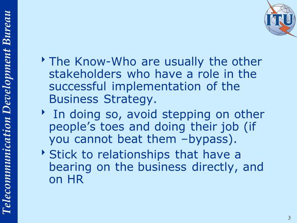 Telecommunication Development Bureau 3  The Know-Who are usually the other stakeholders who have a role in the successful implementation of the Business Strategy.
