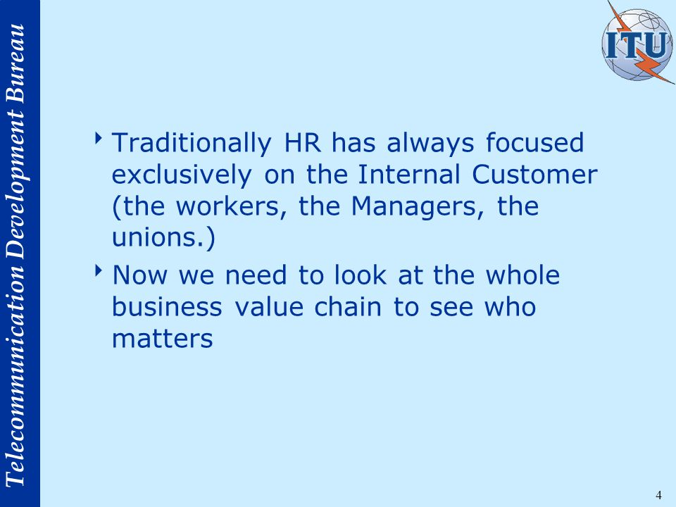 Telecommunication Development Bureau 4  Traditionally HR has always focused exclusively on the Internal Customer (the workers, the Managers, the unions.)  Now we need to look at the whole business value chain to see who matters
